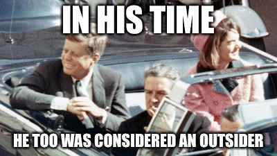 IN HIS TIME HE TOO WAS CONSIDERED AN OUTSIDER | image tagged in never forget jfk | made w/ Imgflip meme maker
