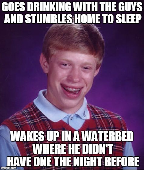 too loaded to heed the call of nature (thanks to Woldythekitty for a meme comment that led to this) | GOES DRINKING WITH THE GUYS AND STUMBLES HOME TO SLEEP WAKES UP IN A WATERBED WHERE HE DIDN'T HAVE ONE THE NIGHT BEFORE | image tagged in memes,bad luck brian,drunk,peeing | made w/ Imgflip meme maker