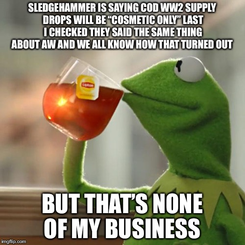 "But Thats None Of My Business Meme | SLEDGEHAMMER IS SAYING COD WW2 SUPPLY DROPS WILL BE ""COSMETIC ONLY"" LAST I CHECKED THEY SAID THE SAME THING ABOUT AW AND WE ALL KNOW HOW THA 