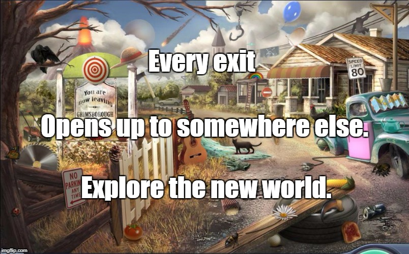 Every exit Explore the new world. Opens up to somewhere else. | image tagged in town exit | made w/ Imgflip meme maker