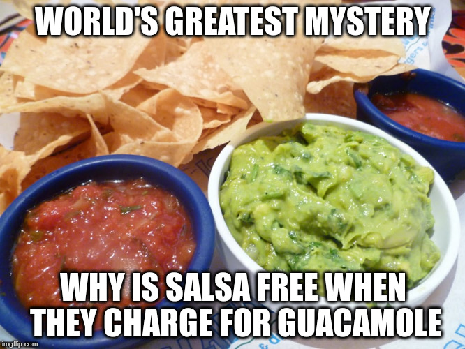 WORLD'S GREATEST MYSTERY WHY IS SALSA FREE WHEN THEY CHARGE FOR GUACAMOLE | image tagged in salsa  guacamole | made w/ Imgflip meme maker