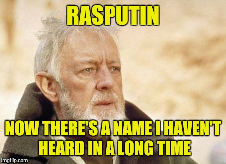 RASPUTIN NOW THERE'S A NAME I HAVEN'T HEARD IN A LONG TIME | made w/ Imgflip meme maker
