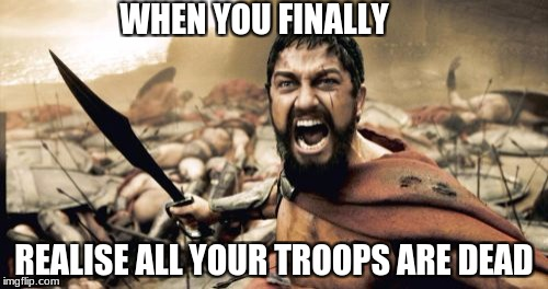Sparta Leonidas Meme | WHEN YOU FINALLY REALISE ALL YOUR TROOPS ARE DEAD | image tagged in memes,sparta leonidas | made w/ Imgflip meme maker