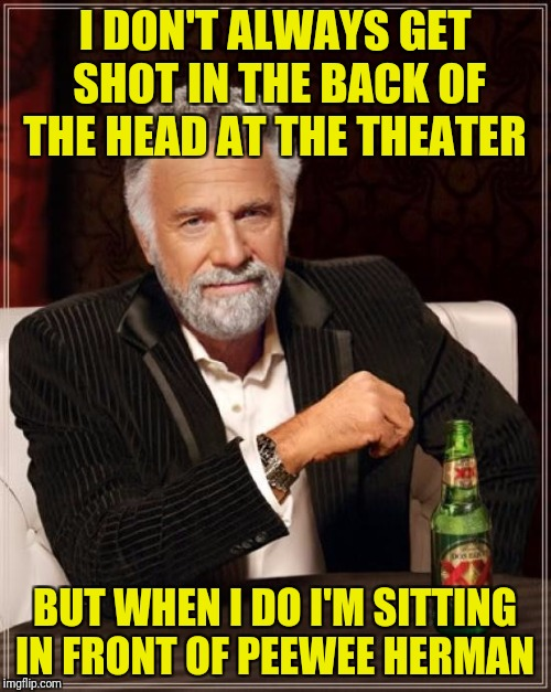 That's the last time I ask to have my popcorn buttered! | I DON'T ALWAYS GET SHOT IN THE BACK OF THE HEAD AT THE THEATER BUT WHEN I DO I'M SITTING IN FRONT OF PEEWEE HERMAN | image tagged in memes,the most interesting man in the world,peewee herman,theater | made w/ Imgflip meme maker