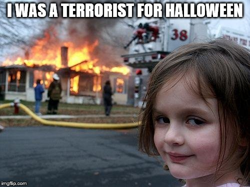 Disaster Girl Meme | I WAS A TERRORIST FOR HALLOWEEN | image tagged in memes,disaster girl | made w/ Imgflip meme maker