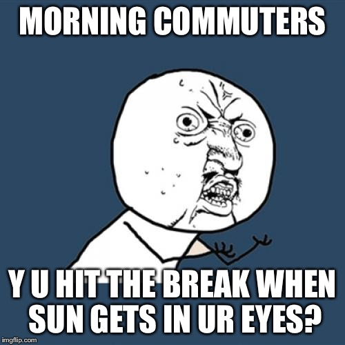Y U No Meme | MORNING COMMUTERS Y U HIT THE BREAK WHEN SUN GETS IN UR EYES? | image tagged in memes,y u no | made w/ Imgflip meme maker