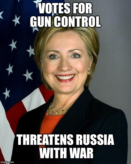 Hillary Clinton Meme | VOTES FOR GUN CONTROL THREATENS RUSSIA WITH WAR | image tagged in memes,hillary clinton | made w/ Imgflip meme maker