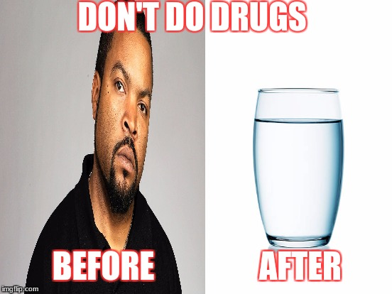 Poor cube | DON'T DO DRUGS BEFORE AFTER | image tagged in ice cube,drugs | made w/ Imgflip meme maker