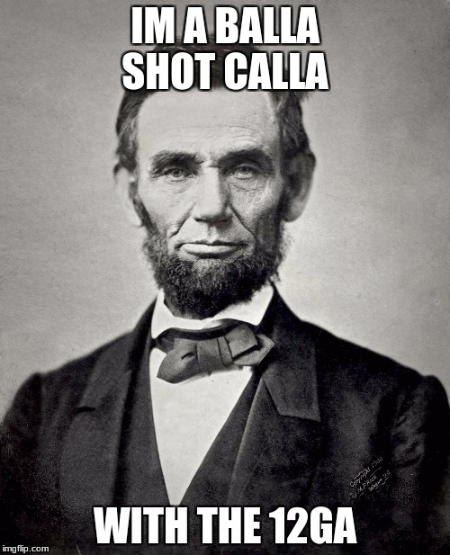 Abraham Lincoln | IM A BALLA SHOT CALLA WITH THE 12GA | image tagged in abraham lincoln | made w/ Imgflip meme maker