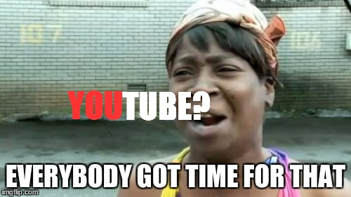 A twist in the meme | YOU EVERYBODY GOT TIME FOR THAT TUBE? | image tagged in memes,ain't nobody got time for that,youtube | made w/ Imgflip meme maker