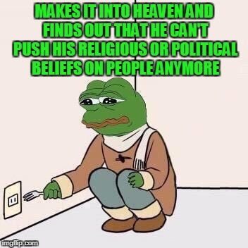 When being a political/ religious asshole is life. | MAKES IT INTO HEAVEN AND FINDS OUT THAT HE CAN'T PUSH HIS RELIGIOUS OR POLITICAL BELIEFS ON PEOPLE ANYMORE | image tagged in sad pepe suicide | made w/ Imgflip meme maker
