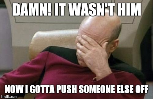 Captain Picard Facepalm Meme | DAMN! IT WASN'T HIM NOW I GOTTA PUSH SOMEONE ELSE OFF | image tagged in memes,captain picard facepalm | made w/ Imgflip meme maker
