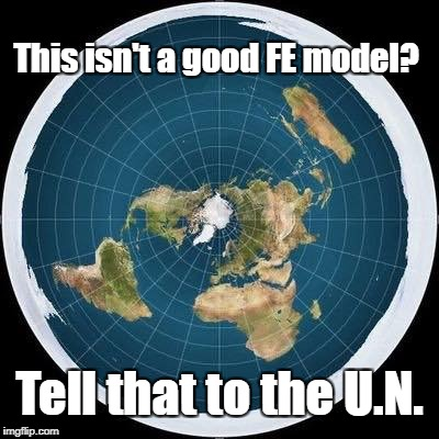 The U.N. knows... | This isn't a good FE model? Tell that to the U.N. | image tagged in flat earth,conspiracy,no globe,circle,flat earther,seriously | made w/ Imgflip meme maker