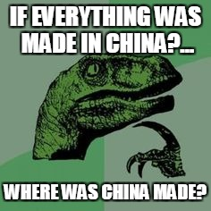 Time raptor  | IF EVERYTHING WAS MADE IN CHINA?... WHERE WAS CHINA MADE? | image tagged in time raptor | made w/ Imgflip meme maker
