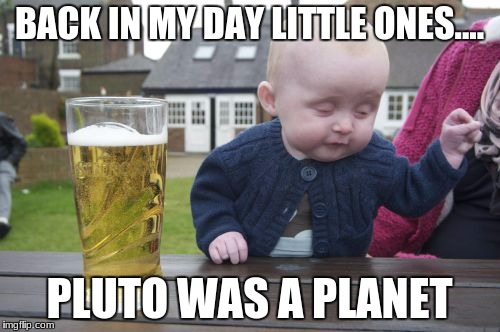 Back in my day....... | BACK IN MY DAY LITTLE ONES.... PLUTO WAS A PLANET | image tagged in memes,drunk baby,lol,pluto,rip,lit | made w/ Imgflip meme maker