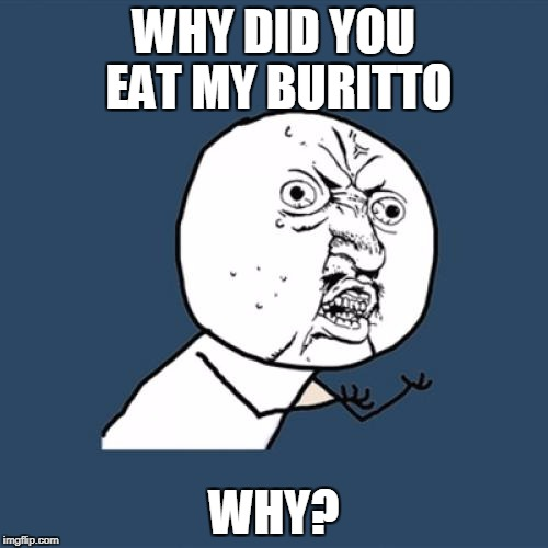 Y U No Meme | WHY DID YOU EAT MY BURITTO WHY? | image tagged in memes,y u no | made w/ Imgflip meme maker