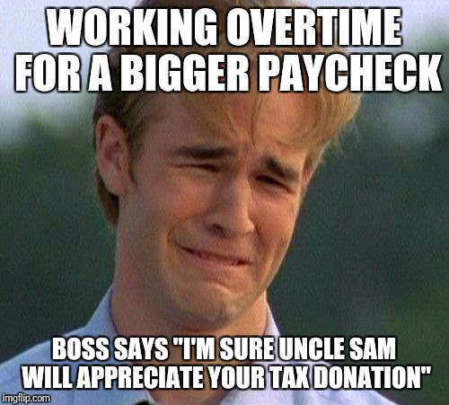 "1990s First World Problems Meme | WORKING OVERTIME FOR A BIGGER PAYCHECK BOSS SAYS ""I'M SURE UNCLE SAM WILL APPRECIATE YOUR TAX DONATION"" 