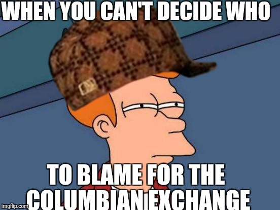Meme Me | WHEN YOU CAN'T DECIDE WHO TO BLAME FOR THE COLUMBIAN EXCHANGE | image tagged in futurama fry | made w/ Imgflip meme maker