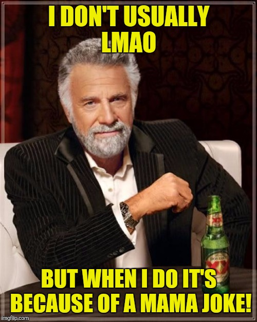 The Most Interesting Man In The World Meme | I DON'T USUALLY LMAO BUT WHEN I DO IT'S BECAUSE OF A MAMA JOKE! | image tagged in memes,the most interesting man in the world | made w/ Imgflip meme maker