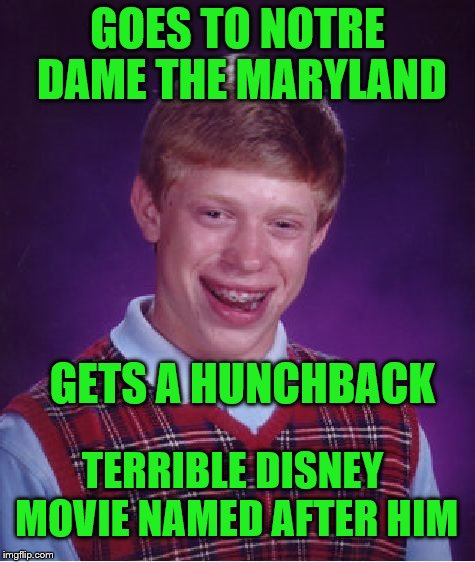 Bad Luck Brian Meme | GOES TO NOTRE DAME THE MARYLAND GETS A HUNCHBACK TERRIBLE DISNEY MOVIE NAMED AFTER HIM | image tagged in memes,bad luck brian | made w/ Imgflip meme maker