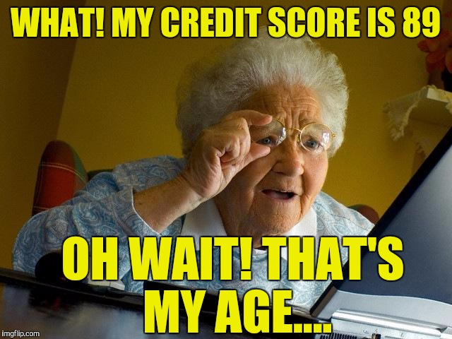 Grandma Finds The Internet Meme | WHAT! MY CREDIT SCORE IS 89 OH WAIT! THAT'S MY AGE.... | image tagged in memes,grandma finds the internet | made w/ Imgflip meme maker