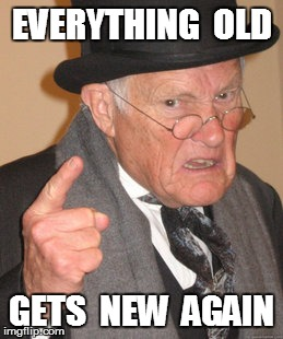 Back In My Day Meme | EVERYTHING  OLD GETS  NEW  AGAIN | image tagged in memes,back in my day | made w/ Imgflip meme maker
