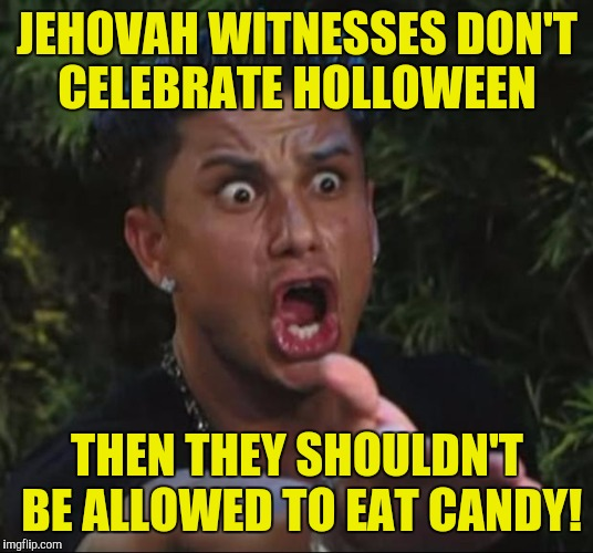 DJ Pauly D Meme | JEHOVAH WITNESSES DON'T CELEBRATE HOLLOWEEN THEN THEY SHOULDN'T BE ALLOWED TO EAT CANDY! | image tagged in memes,dj pauly d | made w/ Imgflip meme maker