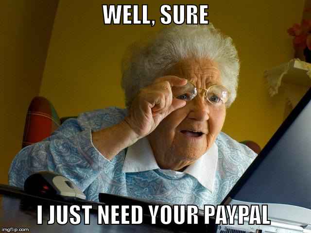 Grandma Finds The Internet Meme | WELL, SURE I JUST NEED YOUR PAYPAL | image tagged in memes,grandma finds the internet | made w/ Imgflip meme maker