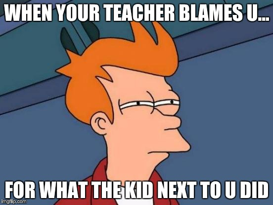 Futurama Fry Meme | WHEN YOUR TEACHER BLAMES U... FOR WHAT THE KID NEXT TO U DID | image tagged in memes,futurama fry | made w/ Imgflip meme maker