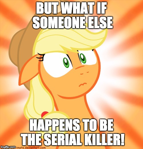 Shocked Applejack | BUT WHAT IF SOMEONE ELSE HAPPENS TO BE THE SERIAL KILLER! | image tagged in shocked applejack | made w/ Imgflip meme maker