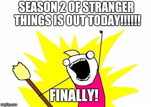So excited!!! Thought it would never get here  | SEASON 2 OF STRANGER THINGS IS OUT TODAY!!!!!! FINALLY! | image tagged in memes,x all the y,stranger things,jbmemegeek,tv shows | made w/ Imgflip meme maker
