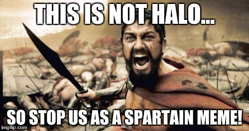 Sparta Leonidas Meme | THIS IS NOT HALO... SO STOP US AS A SPARTAIN MEME! | image tagged in memes,sparta leonidas | made w/ Imgflip meme maker