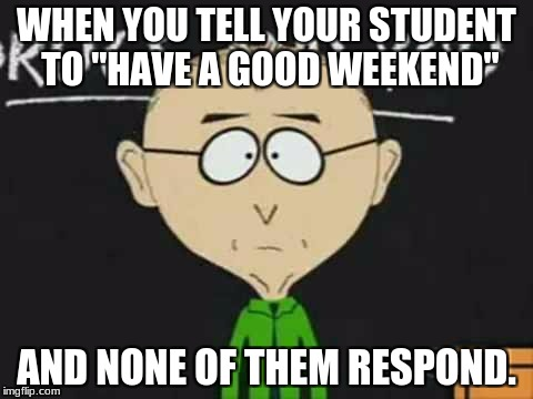 "south park teacher | WHEN YOU TELL YOUR STUDENT TO ""HAVE A GOOD WEEKEND"" AND NONE OF THEM RESPOND. 