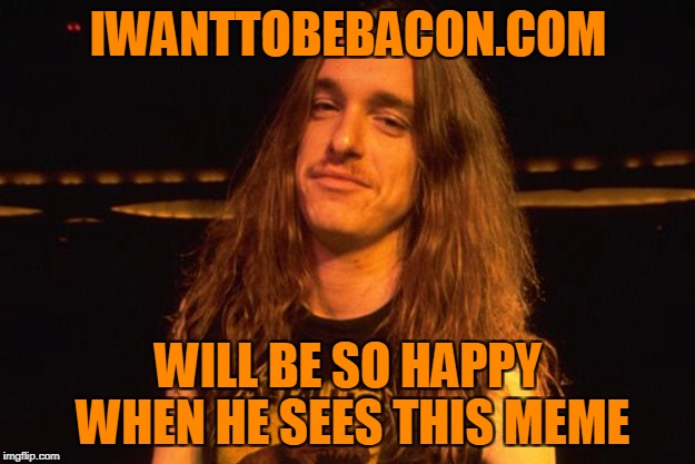 IWANTTOBEBACON.COM WILL BE SO HAPPY WHEN HE SEES THIS MEME | made w/ Imgflip meme maker