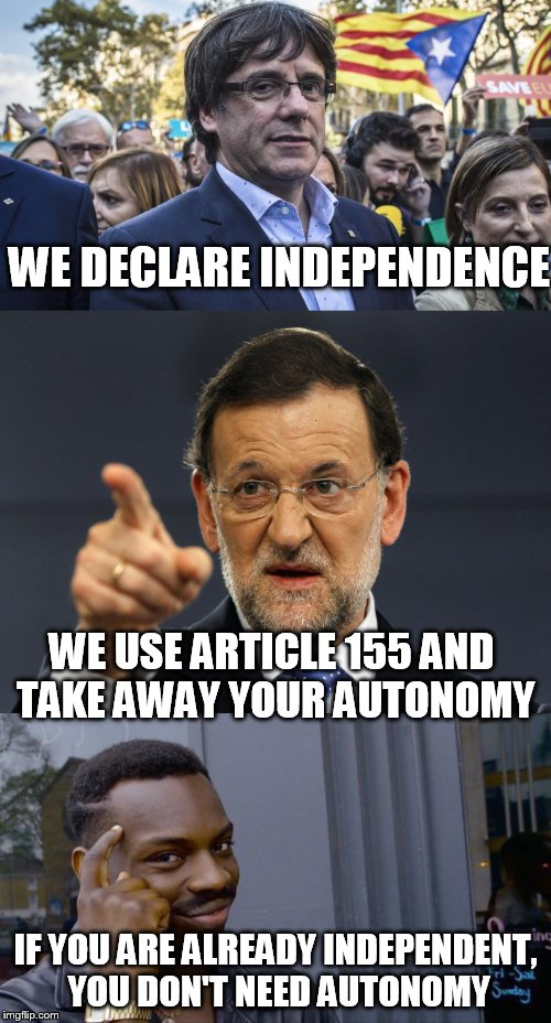 Catalan independence from Spain, Puigdemont and Rajoy | WE DECLARE INDEPENDENCE WE USE ARTICLE 155 AND TAKE AWAY YOUR AUTONOMY IF YOU ARE ALREADY INDEPENDENT, YOU DON'T NEED AUTONOMY | image tagged in memes,spain,barcelona,rollsafe | made w/ Imgflip meme maker