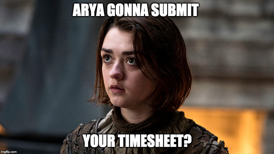ARYA GONNA SUBMIT YOUR TIMESHEET? | image tagged in arya gonna | made w/ Imgflip meme maker