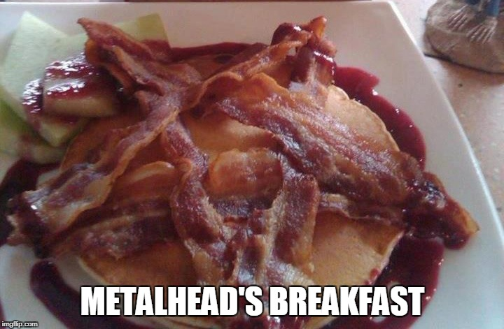 Damn,that meal looks beautiful | METALHEAD'S BREAKFAST | image tagged in memes,powermetalhead,metal,bacon,breakfast,satanism | made w/ Imgflip meme maker