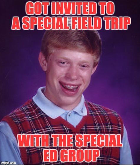 Bad Luck Brian Meme | GOT INVITED TO A SPECIAL FIELD TRIP WITH THE SPECIAL ED GROUP | image tagged in memes,bad luck brian | made w/ Imgflip meme maker