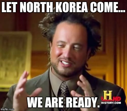 Ancient Aliens Meme | LET NORTH KOREA COME... WE ARE READY. | image tagged in memes,ancient aliens | made w/ Imgflip meme maker