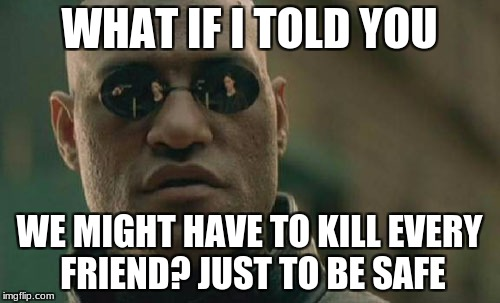 Matrix Morpheus Meme | WHAT IF I TOLD YOU WE MIGHT HAVE TO KILL EVERY FRIEND? JUST TO BE SAFE | image tagged in memes,matrix morpheus | made w/ Imgflip meme maker