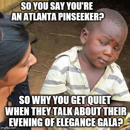 Third World Skeptical Kid Meme | SO YOU SAY YOU'RE AN ATLANTA PINSEEKER? SO WHY YOU GET QUIET WHEN THEY TALK ABOUT THEIR EVENING OF ELEGANCE GALA? | image tagged in memes,third world skeptical kid | made w/ Imgflip meme maker