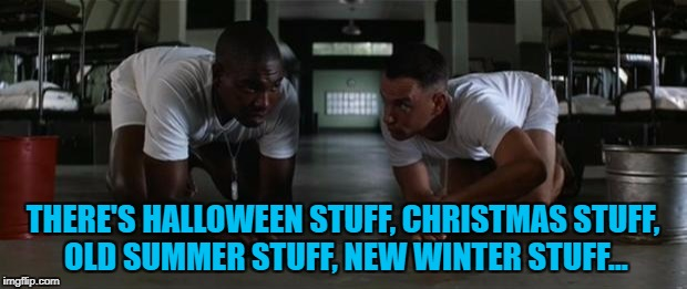 Bubba goes shopping... :) | THERE'S HALLOWEEN STUFF, CHRISTMAS STUFF, OLD SUMMER STUFF, NEW WINTER STUFF... | image tagged in forrest gump,memes,shopping,christmas,halloween,winter | made w/ Imgflip meme maker