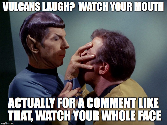 Don't Joke About Laughing | VULCANS LAUGH?  WATCH YOUR MOUTH ACTUALLY FOR A COMMENT LIKE THAT, WATCH YOUR WHOLE FACE | image tagged in vulcan,comment,watch your mouth,star trek,spock | made w/ Imgflip meme maker