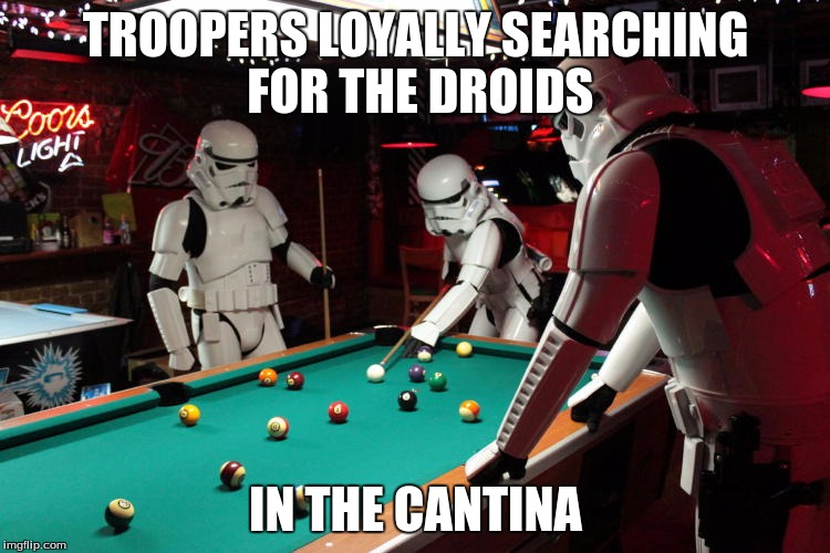Storm Troopers | TROOPERS LOYALLY SEARCHING FOR THE DROIDS IN THE CANTINA | image tagged in storm troopers | made w/ Imgflip meme maker
