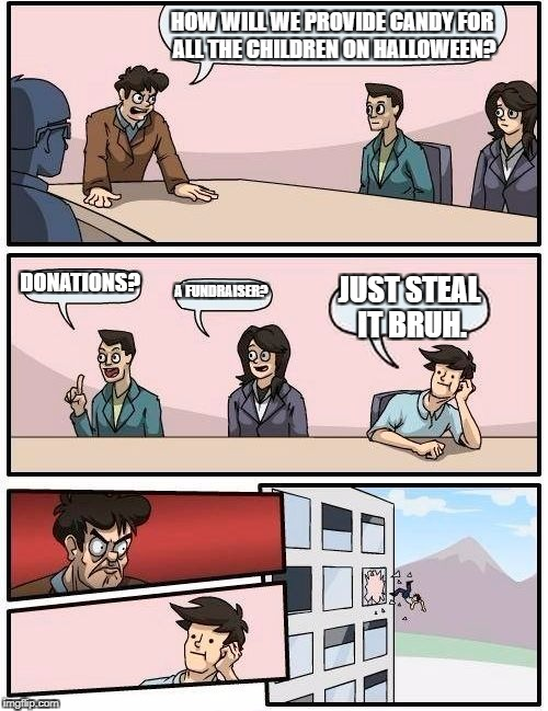 Boardroom Meeting Suggestion Meme | HOW WILL WE PROVIDE CANDY FOR ALL THE CHILDREN ON HALLOWEEN? DONATIONS? A FUNDRAISER? JUST STEAL IT BRUH. | image tagged in memes,boardroom meeting suggestion | made w/ Imgflip meme maker