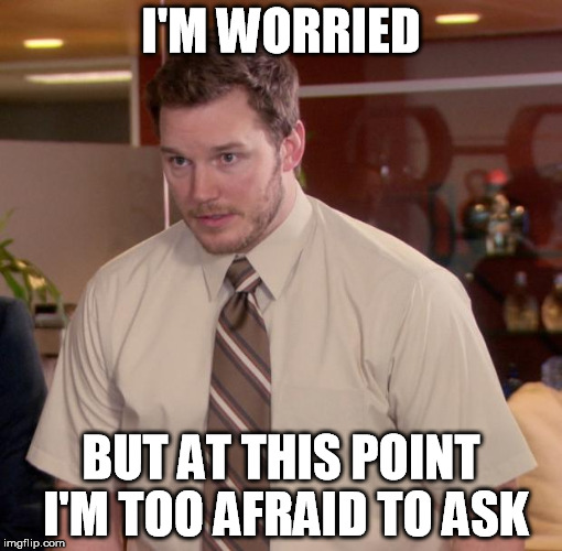 I'M WORRIED BUT AT THIS POINT I'M TOO AFRAID TO ASK | made w/ Imgflip meme maker