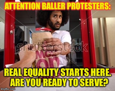 Careful what you protest for  | ATTENTION BALLER PROTESTERS: REAL EQUALITY STARTS HERE.  ARE YOU READY TO SERVE? | image tagged in ballers,protest,equality,entry level jobs,privileged athletes,hypocrisy | made w/ Imgflip meme maker