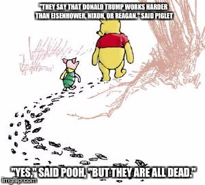 """THEY SAY THAT DONALD TRUMP WORKS HARDER THAN EISENHOWER, NIXON, OR REAGAN."" SAID PIGLET ""YES,"" SAID POOH, ""BUT THEY ARE ALL DEAD."" 