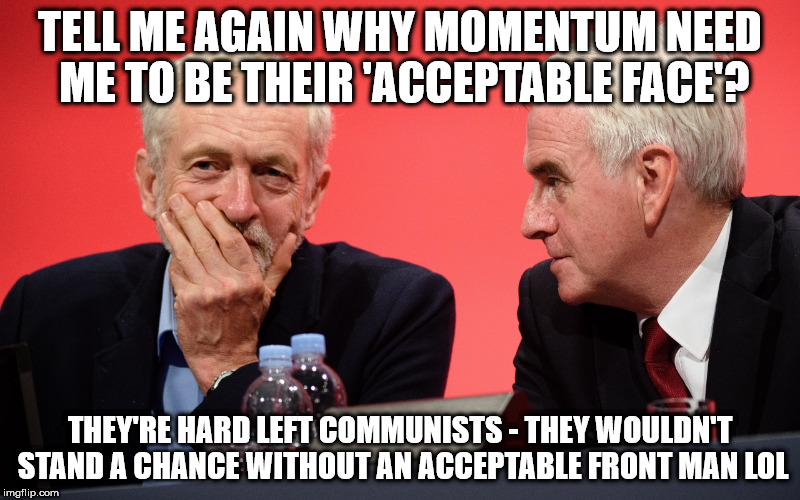 Corbyn momentum mcdonnell labour | TELL ME AGAIN WHY MOMENTUM NEED ME TO BE THEIR 'ACCEPTABLE FACE'? THEY'RE HARD LEFT COMMUNISTS - THEY WOULDN'T STAND A CHANCE WITHOUT AN ACC | image tagged in jeremy corbyn john mcdonnell momentum | made w/ Imgflip meme maker