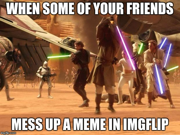 WHEN SOME OF YOUR FRIENDS MESS UP A MEME IN IMGFLIP | image tagged in star wars rule | made w/ Imgflip meme maker